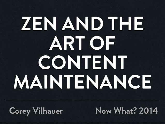 ZEN AND THE ART OF CONTENT MAINTENANCE Corey Vilhauer Now What? 2014