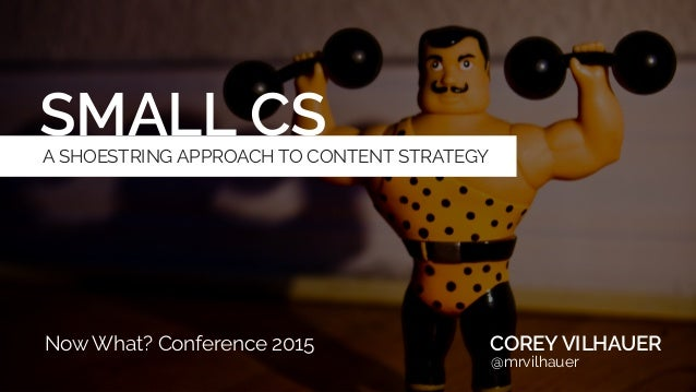 SMALL CS COREY VILHAUER @mrvilhauer Now What? Conference 2015 A SHOESTRING APPROACH TO CONTENT STRATEGY