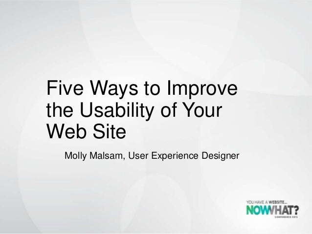 Five Ways to Improvethe Usability of YourWeb SiteMolly Malsam, User Experience Designer
