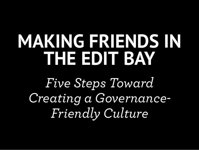 MAKING FRIENDS IN  THE EDIT BAY   Five Steps Toward Creating a Governance-    Friendly Culture