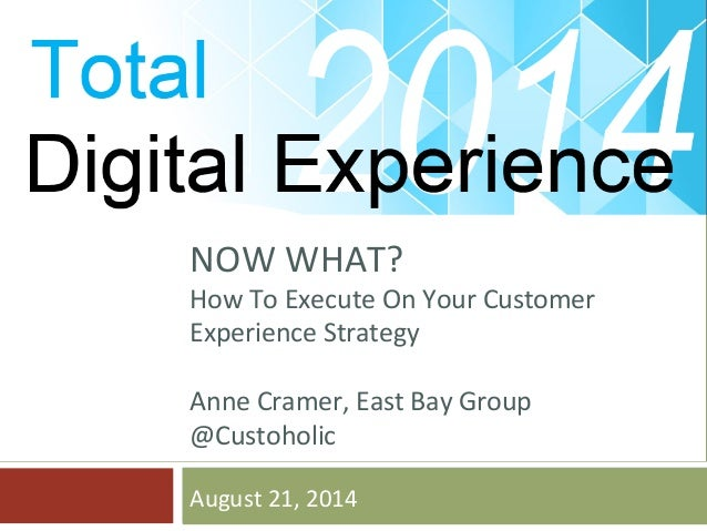 NOW  WHAT?  How  To  Execute  On  Your  Customer  Experience  Strategy  Anne  Cramer,  East  Bay  Group  @Custoholic  Augu...