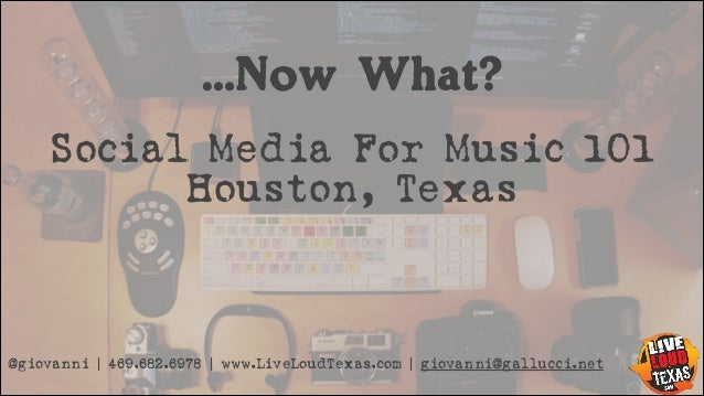…Now What? Social Media For Music 101 Houston, Texas  @giovanni | 469.682.6978 | www.LiveLoudTexas.com | giovanni@gallucci...