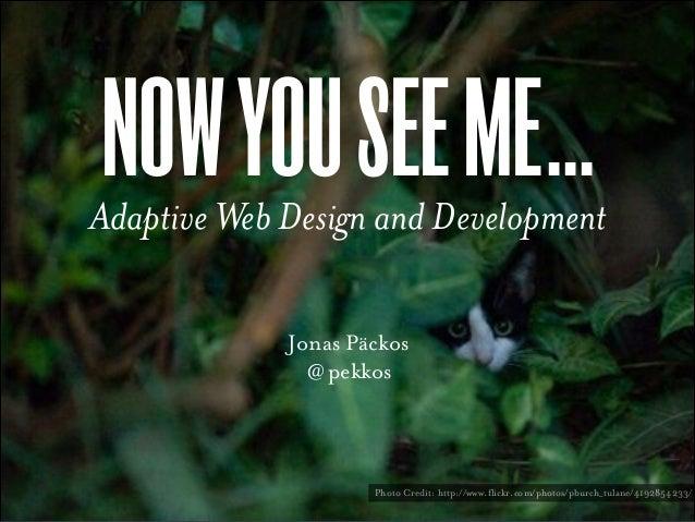 NOW YOU SEE ME...  Adaptive Web Design and Development Jonas Päckos @ pekkos  Photo Credit: http://www.flickr.com/photos/p...