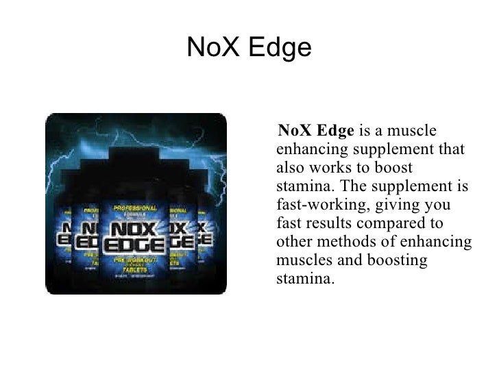 NoX Edge <ul><li>NoX Edge  is a muscle enhancing supplement that also works to boost stamina. The supplement is fast-worki...