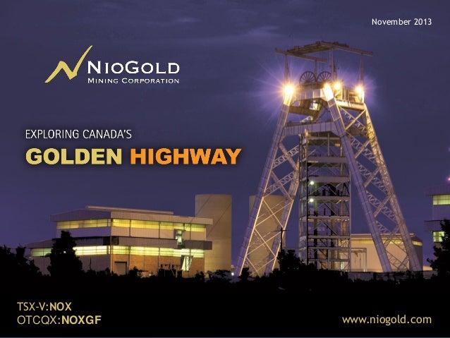 November 2013  TSX-V:NOX OTCQX:NOXGF ON CANADA'S GOLDEN HIGHWAY  www.niogold.com