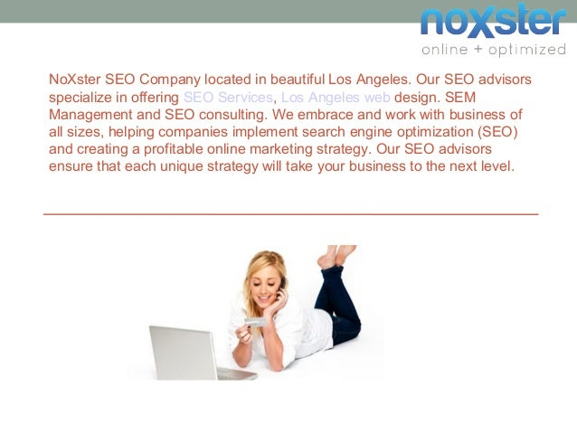 NoXster SEO Company located in beautiful Los Angeles. Our SEO advisors specialize in offering SEO Services, Los Angeles we...