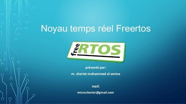 Noyau temps réel Freertos présenté par: m. cheriet mohammed el amine mail: microcheriet@gmail.com