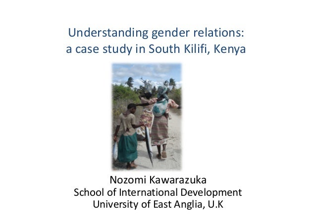 Understanding gender relations: a case study in South Kilifi, Kenya Nozomi Kawarazuka School of International Development ...