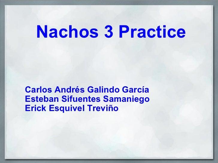 Nachos 3 Practice Carlos Andrés Galindo García Esteban Sifuentes Samaniego Erick Esquivel Treviño