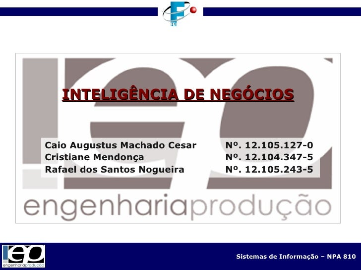 INTELIGÊNCIA DE NEGÓCIOS Caio Augustus Machado Cesar Nº. 12.105.127-0 Cristiane Mendonça Nº. 12.104.347-5 Rafael dos Santo...