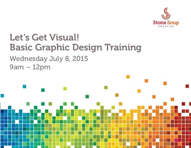 Let's Get Visual! Basic Graphic Design Training Wednesday July 8, 2015 9am – 12pm