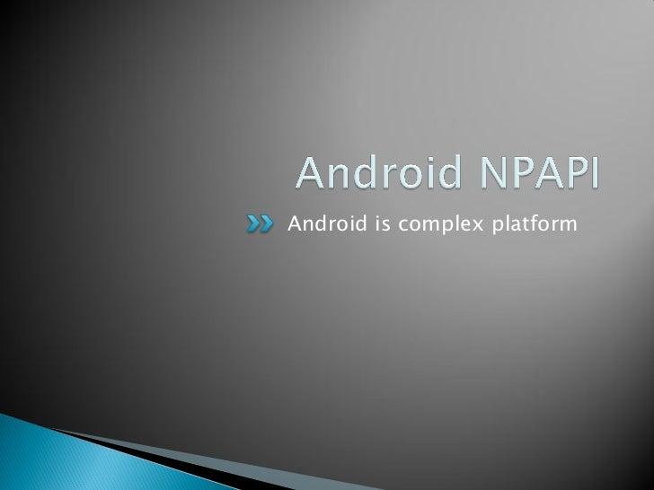    Android のシステムは Java 実装    ◦ ブラウザも Java 実装   NPAPI は C/C++ 実装   NPAPI から Android のリソースへのアクセス方法は    どうなってんの?