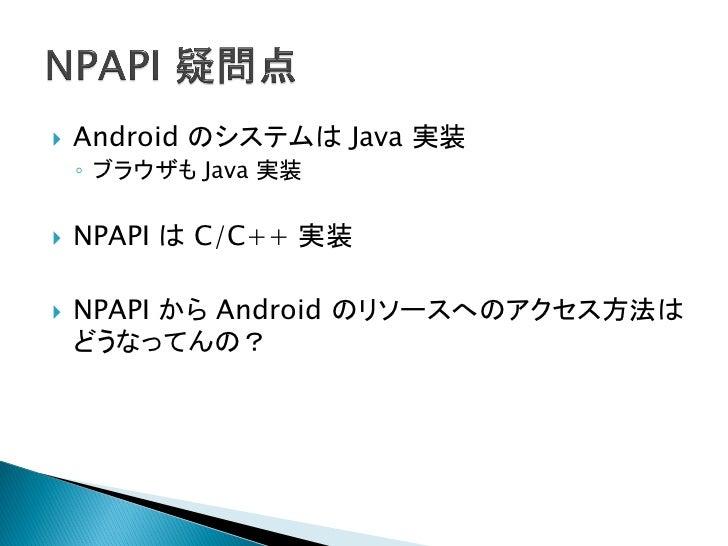    Android のリソースにアクセスする方法は二つ    ◦ android_npapi.h を使用する    ◦ JNI でアクセスする