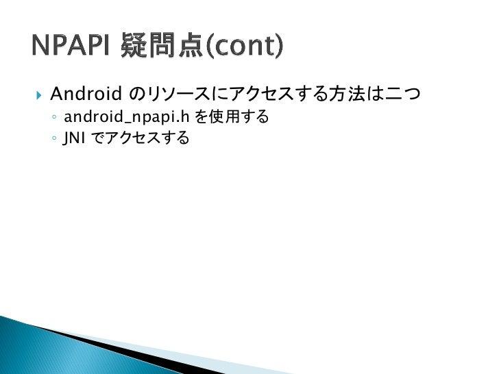    Android の API のラッパー    ◦ 実行API    ◦ 取得API    ◦ 設定API      例: ログ   ブラウザのライフサイクルイベント定義   ブラウザや WebView の Context の取得