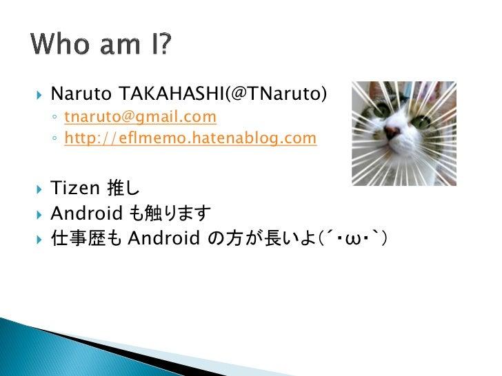    Naruto TAKAHASHI(@TNaruto)    ◦ tnaruto@gmail.com    ◦ http://eflmemo.hatenablog.com   Tizen 推し   Android も触ります   仕...