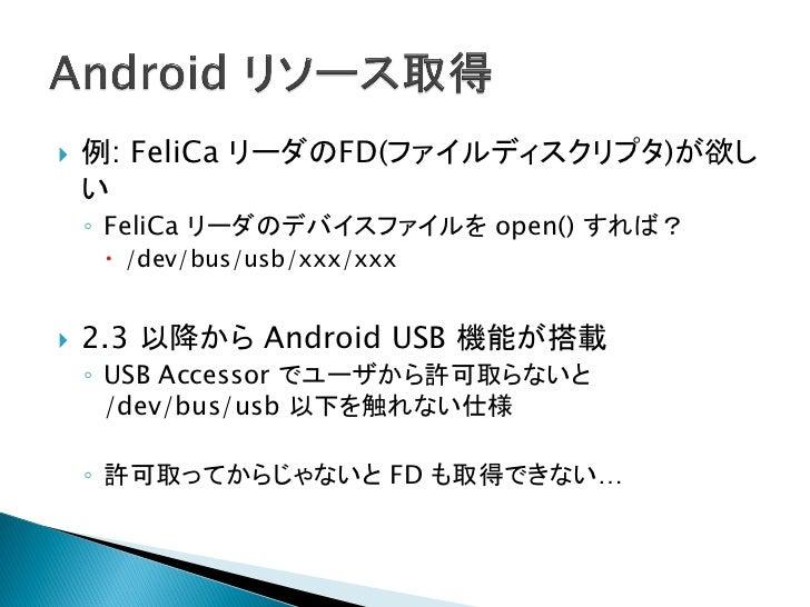    Android のリソース    ◦ Java でしか触れない。    ◦ 郷に入れば郷に従え   C から Java を実行    ◦ USB のアクセス許可+FDを返すクラスを実装      Plugin の中でクラスをインスタ...