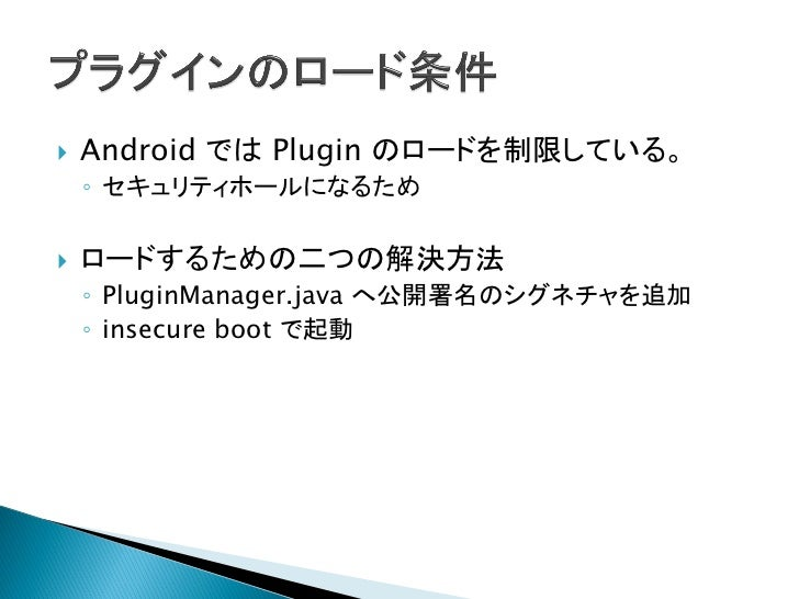    Webkit の Plugin のロードを管理しているところ    ◦ ${ANDROID_SRC}/frameworks/base/core/java/andr      oid/webkit/PluginManager.java  ...