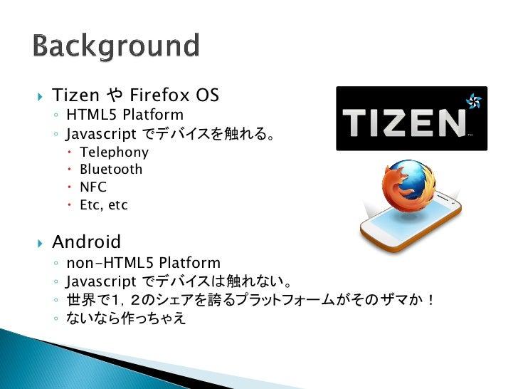    Tizen や Firefox OS    ◦ HTML5 Platform    ◦ Javascript でデバイスを触れる。           Telephony           Bluetooth          ...