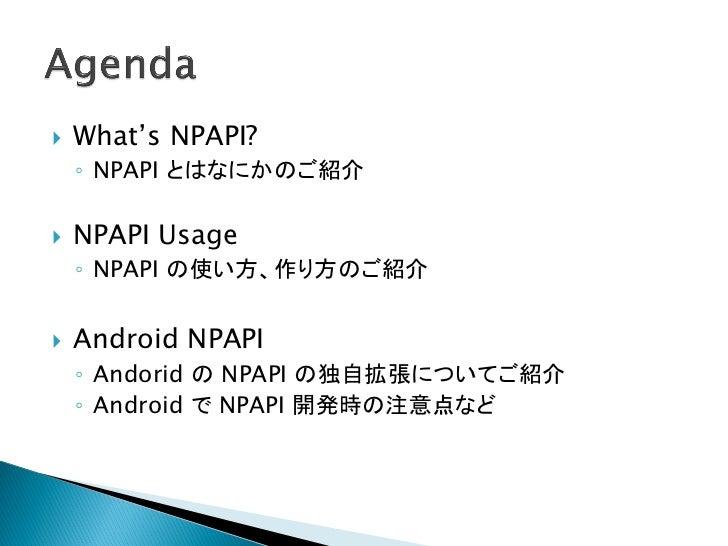    What's NPAPI?    ◦ NPAPI とはなにかのご紹介   NPAPI Usage    ◦ NPAPI の使い方、作り方のご紹介   Android NPAPI    ◦ Andorid の NPAPI の独自拡張に...