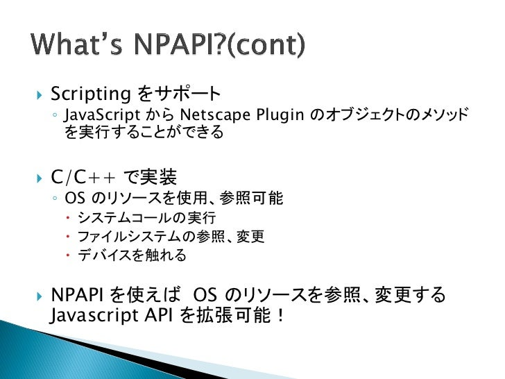    Scripting をサポート    ◦ JavaScript から Netscape Plugin のオブジェクトのメソッド      を実行することができる   C/C++ で実装    ◦ OS のリソースを使用、参照可能   ...