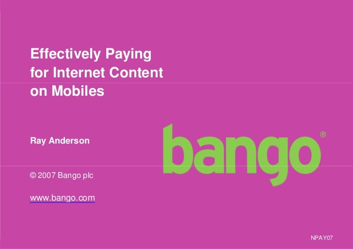 Effectively Paying for Internet Content on Mobiles   Ray Anderson   © 2007 Bango plc  www.bango.com                       ...