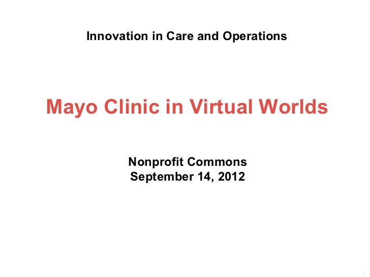 Innovation in Care and OperationsMayo Clinic in Virtual Worlds          Nonprofit Commons          September 14, 2012     ...