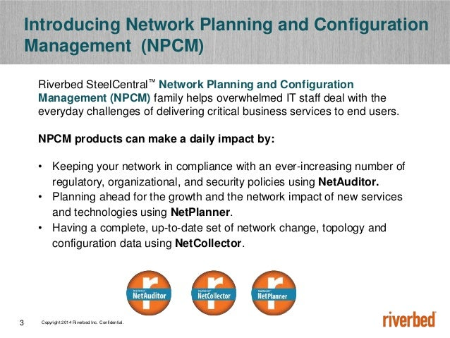 Copyright 2014 Riverbed Inc. Confidential.3 Riverbed SteelCentral™ Network Planning and Configuration Management (NPCM) fa...
