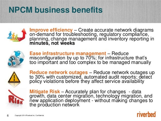 Copyright 2014 Riverbed Inc. Confidential.6 NPCM business benefits Improve efficiency – Create accurate network diagrams o...