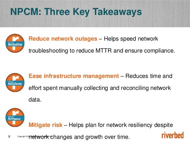 Copyright 2014 Riverbed Inc. Confidential.9 NPCM: Three Key Takeaways Reduce network outages – Helps speed network trouble...