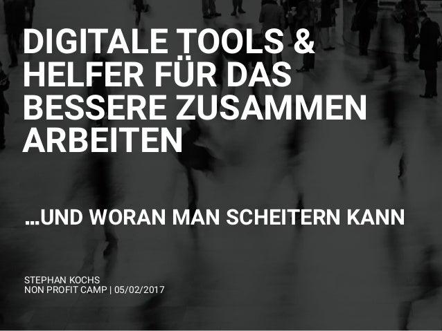 STEPHAN KOCHS NON PROFIT CAMP | 05/02/2017 DIGITALE TOOLS & HELFER FÜR DAS BESSERE ZUSAMMEN ARBEITEN …UND WORAN MAN SCHEI...