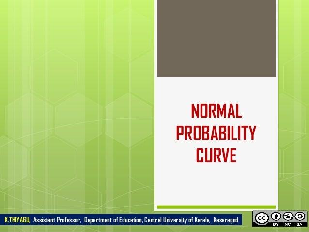 NORMAL PROBABILITY CURVE K.THIYAGU, Assistant Professor, Department of Education, Central University of Kerala, Kasaragod