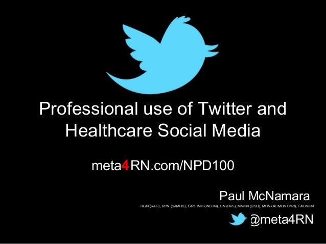Professional use of Twitter and Healthcare Social Media meta4RN.com/NPD100 Paul McNamara  RGN (RAH), RPN (SAMHS), Cert. IM...