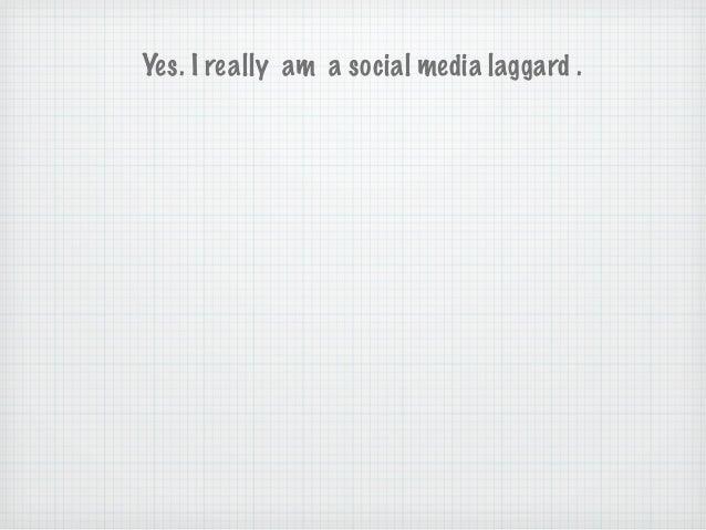 Yes. I really am a social media laggard .