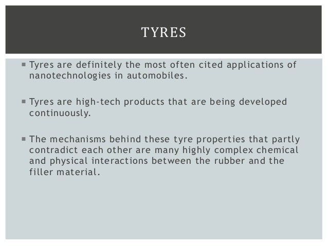 TYRES  Tyres are definitely the most often cited applications of nanotechnologies in automobiles.  Tyres are high-tech p...