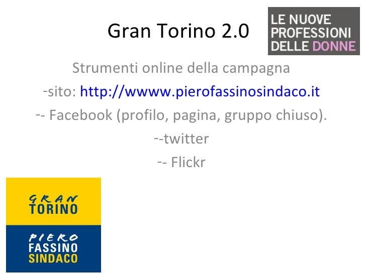 Gran Torino 2.0 <ul><li>Strumenti online della campagna </li></ul><ul><li>sito:  http://wwww.pierofassinosindaco.it </li><...