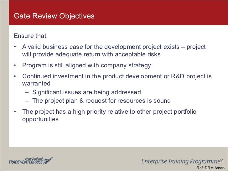 Gate Review Objectives <ul><li>Ensure that: </li></ul><ul><li>A valid business case for the development project exists – p...