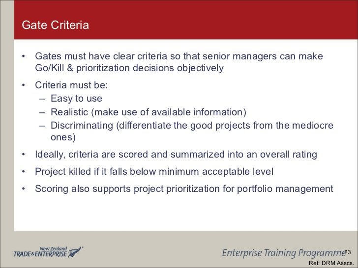 Gate Criteria <ul><li>Gates must have clear criteria so that senior managers can make Go/Kill & prioritization decisions o...