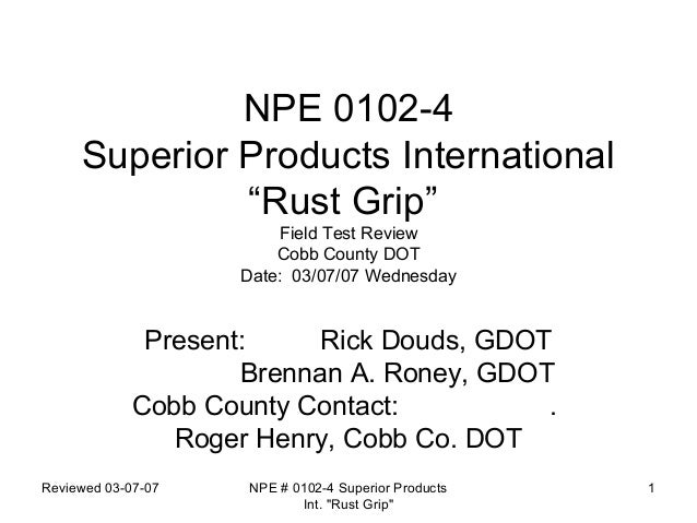 "NPE 0102-4 Superior Products International ""Rust Grip"" Field Test Review Cobb County DOT Date: 03/07/07 Wednesday  Present..."