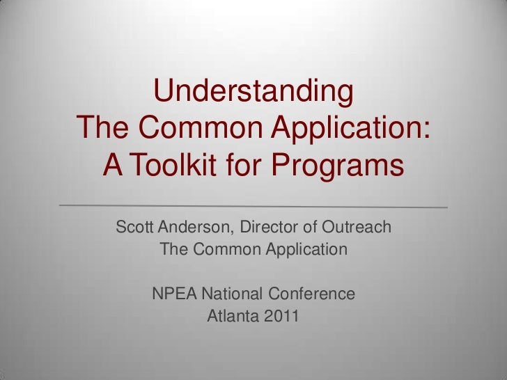 UnderstandingThe Common Application:A Toolkit for Programs<br />Scott Anderson, Director of Outreach<br />The Common Appli...