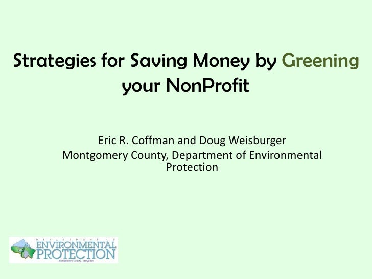 Strategies for Saving Money by Greening              your NonProfit          Eric R. Coffman and Doug Weisburger     Montg...