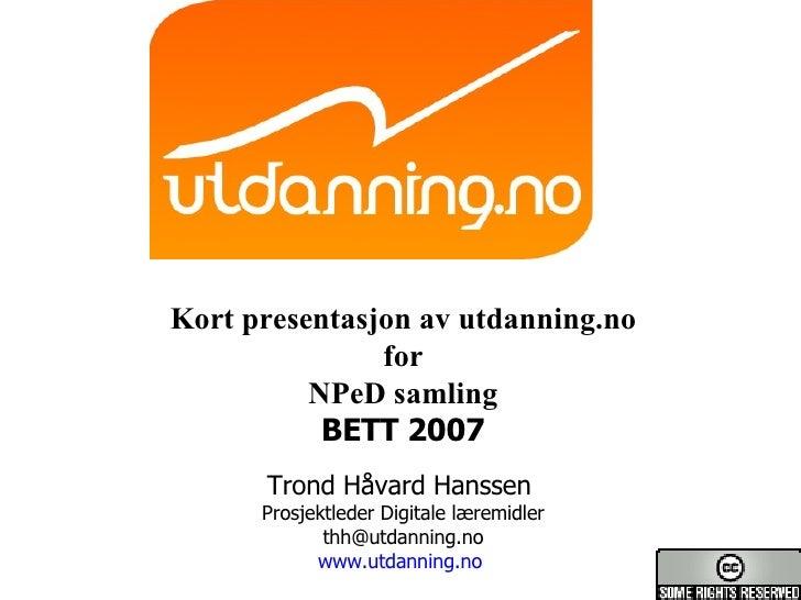 Kort presentasjon av utdanning.no for NPeD samling BETT 2007 Trond Håvard Hanssen  Prosjektleder Digitale læremidler [emai...
