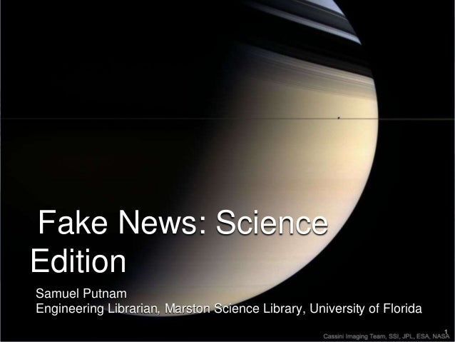 Fake News: Science Edition Samuel Putnam Engineering Librarian, Marston Science Library, University of Florida
