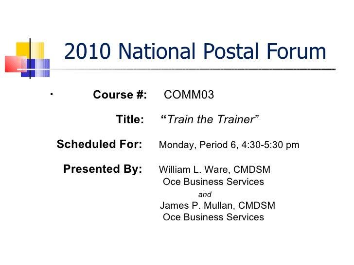 "2010 National Postal Forum <ul><li>. </li></ul>Course #:  COMM03 Title:  "" Train the Trainer"" Scheduled For:  Monday, Peri..."
