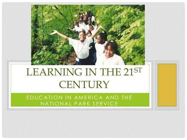LEARNING IN THE 21ST     CENTURYEDUCATION IN AMERICA AND THE   NATIONAL PARK SERVICE