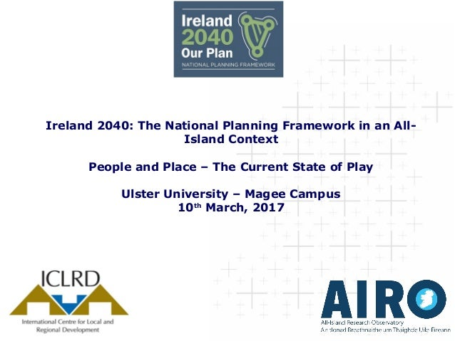 Ireland 2040: The National Planning Framework in an All- Island Context People and Place – The Current State of Play Ulste...
