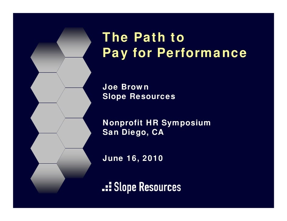 The Path to Pay for Performance  Joe Brown Slope Resources   Nonprofit HR Symposium San Diego, CA   June 16, 2010