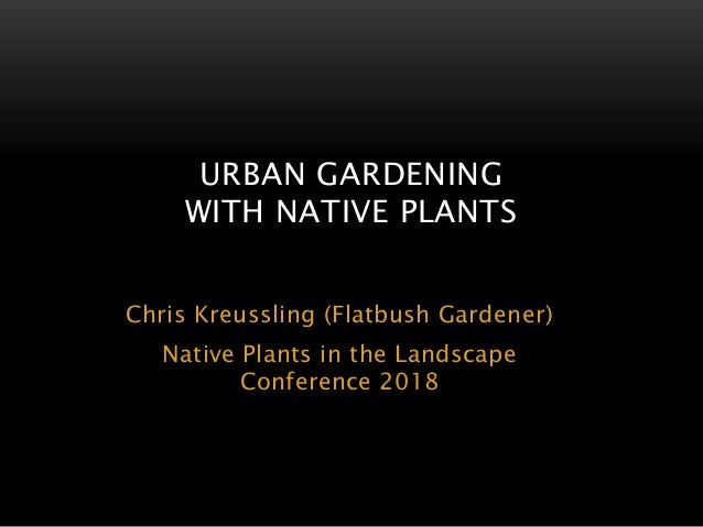 Chris Kreussling (Flatbush Gardener) Native Plants in the Landscape Conference 2018 URBAN GARDENING WITH NATIVE PLANTS