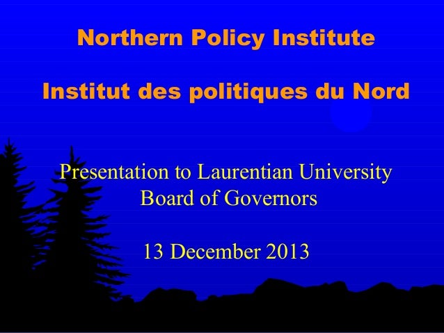 Northern Policy Institute Institut des politiques du Nord Presentation to Laurentian University Board of Governors 13 Dece...