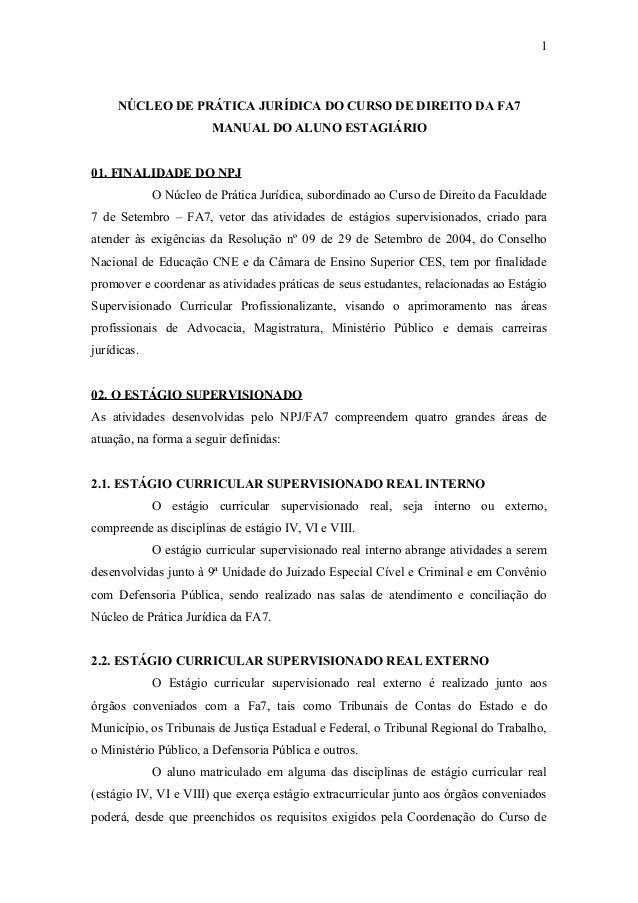 1 NÚCLEO DE PRÁTICA JURÍDICA DO CURSO DE DIREITO DA FA7 MANUAL DO ALUNO ESTAGIÁRIO 01. FINALIDADE DO NPJ O Núcleo de Práti...