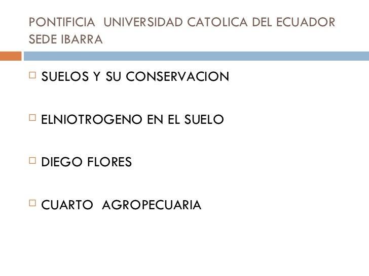 PONTIFICIA  UNIVERSIDAD CATOLICA DEL ECUADOR SEDE IBARRA  <ul><li>SUELOS Y SU CONSERVACION  </li></ul><ul><li>ELNIOTROGENO...